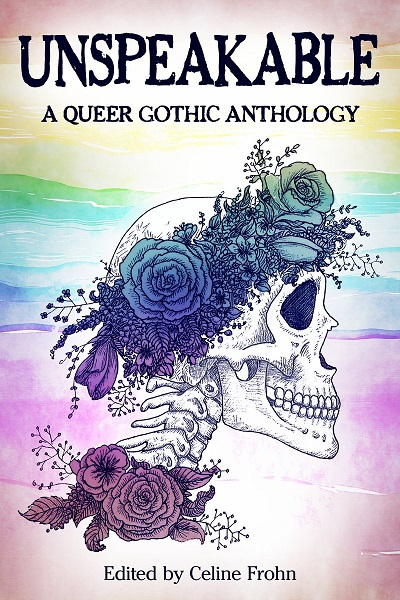 A copy of Unspeakable: A Queer Gothic Anthology. The cover is a drawing of a skull wearing a crown of flowers against a rainbow background.